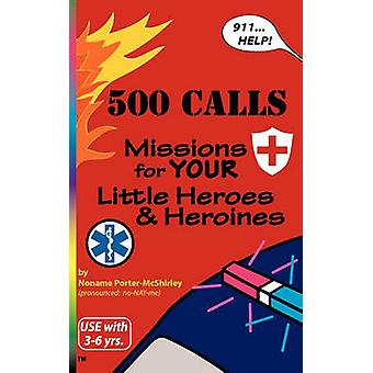 500 CALLS Missions for YOUR Little Heroes and Heroines by PorterMcShirley & Noname