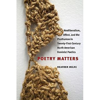 Poetry Matters  Neoliberalism Affect and the Posthuman in TwentyFirst Century North American Feminist Poetics by Heather Milne