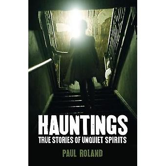 Hauntings True Stories of Unquiet Spirits by Paul Roland