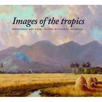 Images of the Tropics - Environment and Visual Culture in Colonial Ind