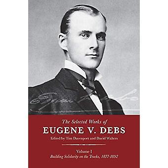 The Selected Works Of Eugene V. Debs - Vol. 1 - Building Solidarity on