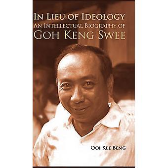 In Lieu of Ideology - An Intellectual Biography of Goh Keng Swee by Ke