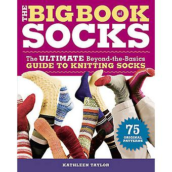 The Big Book of Socks - The Ultimate Beyond-the-basics Guide to Knitti