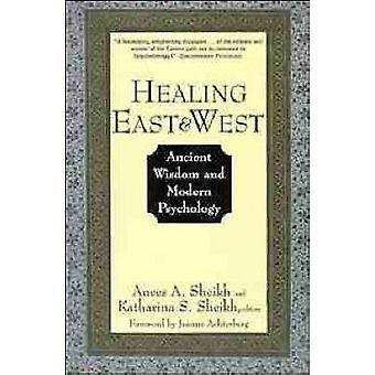 Healing East and West Ancient Wisdom and Modern Psychology by Sheikh & Anees A.