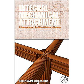 Integral Mechanical Attachment A Resurgence of the Oldest Method of Joining by Messler & Robert W.