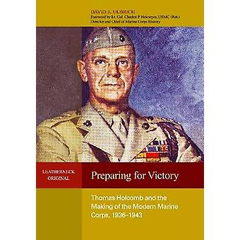 Preparing for Victory - Thomas Holcomb and the Making of the Modern Ma