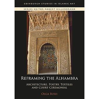 Reframing the Alhambra Architecture Poetry Textiles and Court Ceremonial von Olga Bush