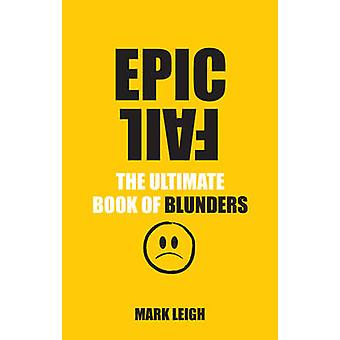 Epic Fail  The Ultimate Book of Blunders by Mark Leigh