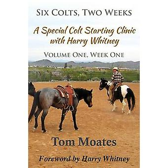 Six Colts Two Weeks Volume One A Special Colt Starting Clinic with Harry Whitney by Moates & Tom