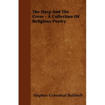 The Harp And The Cross  A Collection Of Religious Poetry by Bulfinch & Stephen Greenleaf