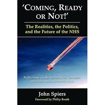 Coming Ready or Not The Realities the Politics and the Future of the NHS. Reflections on the potential of consumer power to renovate health care. by Spiers & John
