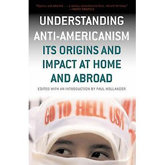 Understanding AntiAmericanism Its Orgins and Impact at Home and Abroad by Hollander & Paul