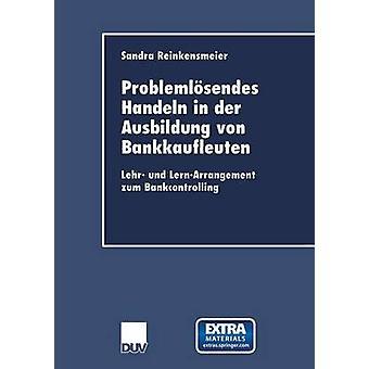 Problemlosendes Handeln in Der Ausbildung Von Bankkaufleuten Lehr Und LernArrangement Zum Bankcontrolling by Reinkensmeier & Sandra