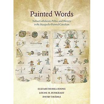 Painted Words - Nahua Catholicism - Politics - and Memory in the Atza