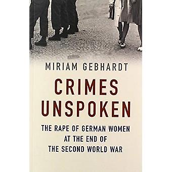 Crimes Unspoken  The Rape of German Women at the End of the Second World War by Miriam Gebhardt & Translated by Nick Somers
