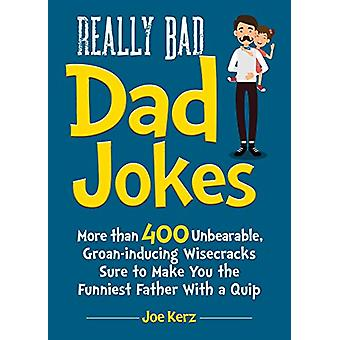 Really Bad Dad Jokes - More Than 400 Unbearable Groan-Inducing Wisecra