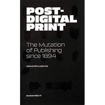 Post-Digital Print - The Mutation of Publishing since 1894 by Alessan