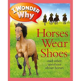I Wonder Why Horses Wear Shoes  And Other Questions about Horses by Jackie Gaff
