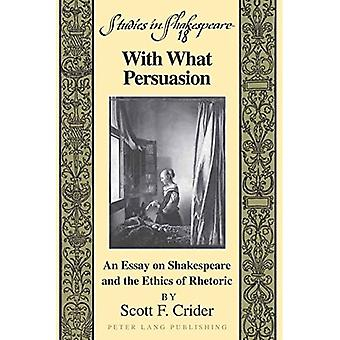 With What Persuasion: An Essay on Shakespeare and the Ethics of Rhetoric (Studies in Shakespeare)