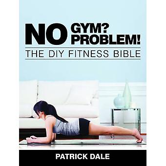 No Gym? No Problem! - The DIY Fitness Bible - The Home Fitness Bible by