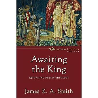 Warten auf den König - Reform öffentlicher Theologie durch James K Smith - 97808