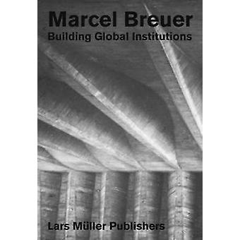 Marcel Breuer - Building Global Institutions by Marcel Breuer - Buildin
