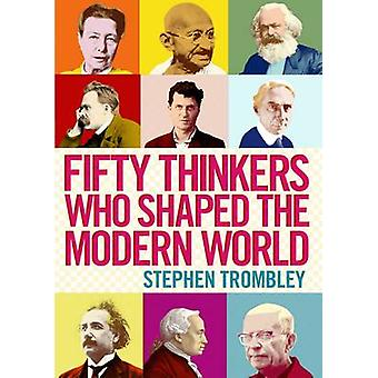 Fifty Thinkers Who Shaped the Modern World (Main) by Stephen Trombley