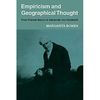 Empiricism and Geographical Thought From Francis Bacon to Alexander Von Humbolt by Bowen & Margarita