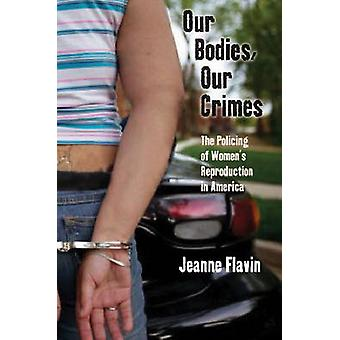 Our Bodies Our Crimes The Policing of Womens Reproduction in America by Flavin & Jeanne