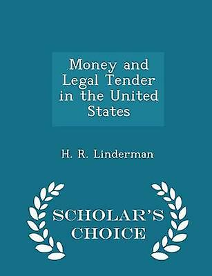Money and Legal Tender in the United States  Scholars Choice Edition by Linderman & H. R.