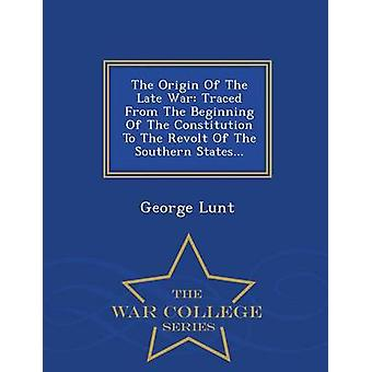 The Origin Of The Late War Traced From The Beginning Of The Constitution To The Revolt Of The Southern States...  War College Series by Lunt & George
