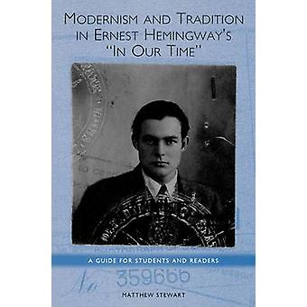 Modernism and Tradition in Ernest Hemingways in Our Time A Guide for Students and Readers by Stewart & Matthew