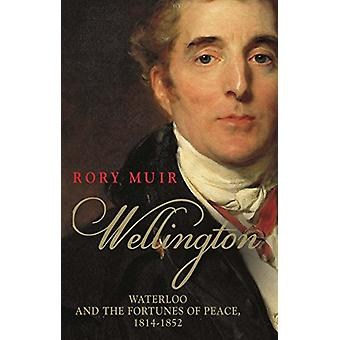 Wellington - Waterloo and the Fortunes of Peace 1814-1852 by Rory Muir