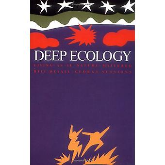 Deep Ecology - Living as if Nature Mattered by Deep Ecology - Living as