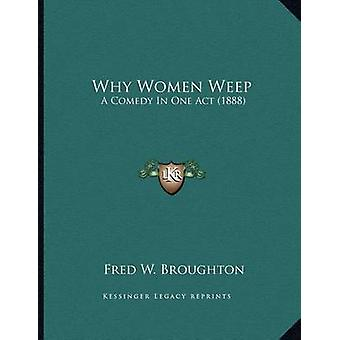 Why Women Weep - A Comedy in One Act (1888) by Fred W Broughton - 9781