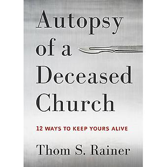Autopsy of a Deceased Church - 12 Ways to Keep Yours Alive by Thom S R