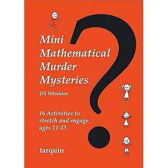 Mini Mathematical Murder Mysteries Sixteen Activities to Stretch and Engage Ages 1113 by Whieldon & Jill