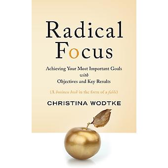 Radical Focus Achieving Your Most Important Goals with Objectives and Key Results by Wodtke & Christina R