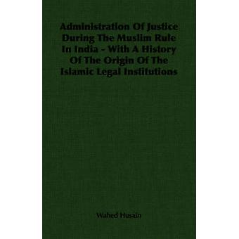 Administration Of Justice During The Muslim Rule In India  With A History Of The Origin Of The Islamic Legal Institutions by Husain & Wahed