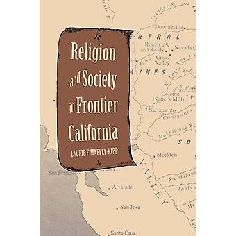 Religion and Society in Frontier California by Laurie F. Maffly-Kipp