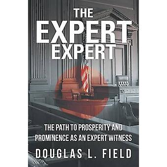 The Expert Expert The Path to Prosperity and Prominence as an Expert Witness by Field & Douglas L.