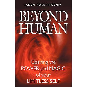 Beyond Human Claiming the Power and Magic of Your Limitless Self by Phoenix & Jaden Rose