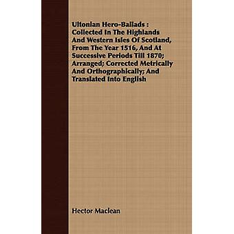 Ultonian HeroBallads  Collected In The Highlands And Western Isles Of Scotland From The Year 1516 And At Successive Periods Till 1870 Arranged Corrected Metrically And Orthographically And Tran by Maclean & Hector