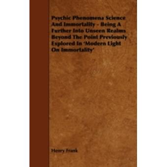 Psychic Phenomena Science And Immortality  Being A Further Into Unseen Realms Beyond The Point Previously Explored In Modern Light On Immortality by Frank & Henry