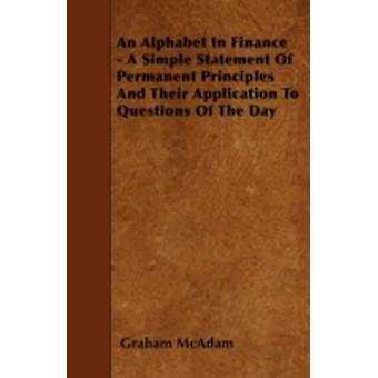 An Alphabet In Finance  A Simple Statement Of Permanent Principles And Their Application To Questions Of The Day by McAdam & Graham