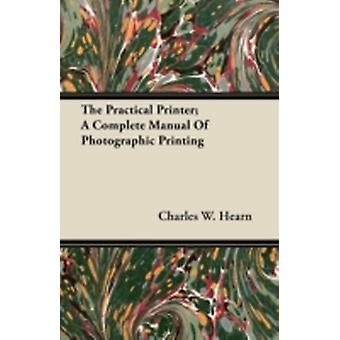 The Practical Printer A Complete Manual Of Photographic Printing by Hearn & Charles W.