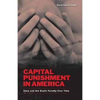 Capital Punishment in America Race and the Death Penalty Over Time by Urbina & Martin G.