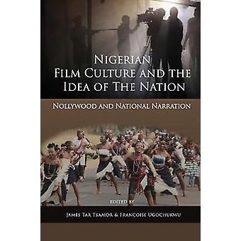 Nigerian Film Culture and the Idea of the Nation Nollywood and National Narration by Tsaaior & James Tar