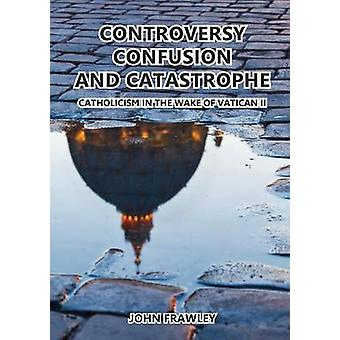 CONTROVERSY CONFUSION AND CATASTROPHE  CATHOLICISM IN THE WAKE OF VATICAN II by Frawley & John