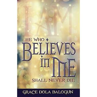 He Who Believes in Me Shall Never Die by Balogun & Grace Dola